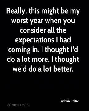 Really, this might be my worst year when you consider all the expectations I had coming in. I thought I'd do a lot more. I thought we'd do a lot better.