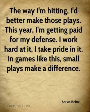 The way I'm hitting, I'd better make those plays. This year, I'm getting paid for my defense. I work hard at it, I take pride in it. In games like this, small plays make a difference.