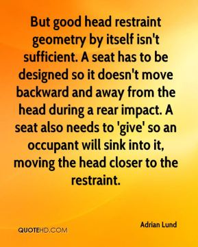 Adrian Lund - But good head restraint geometry by itself isn't sufficient. A seat has to be designed so it doesn't move backward and away from the head during a rear impact. A seat also needs to 'give' so an occupant will sink into it, moving the head closer to the restraint.