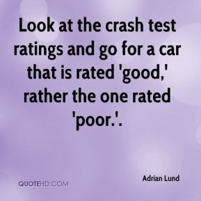 Adrian Lund - Look at the crash test ratings and go for a car that is rated 'good,' rather the one rated 'poor.'.