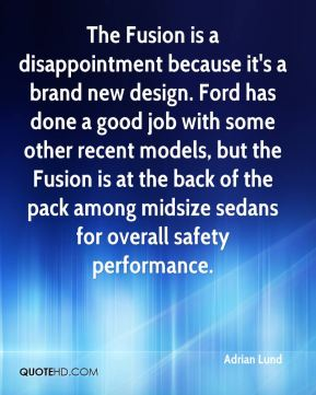Adrian Lund - The Fusion is a disappointment because it's a brand new design. Ford has done a good job with some other recent models, but the Fusion is at the back of the pack among midsize sedans for overall safety performance.
