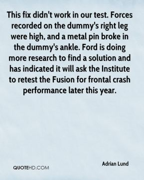 Adrian Lund - This fix didn't work in our test. Forces recorded on the dummy's right leg were high, and a metal pin broke in the dummy's ankle. Ford is doing more research to find a solution and has indicated it will ask the Institute to retest the Fusion for frontal crash performance later this year.