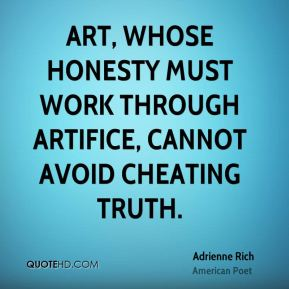Adrienne Rich - Art, whose honesty must work through artifice, cannot avoid cheating truth.