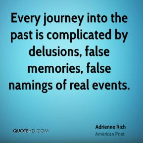 Adrienne Rich - Every journey into the past is complicated by delusions, false memories, false namings of real events.