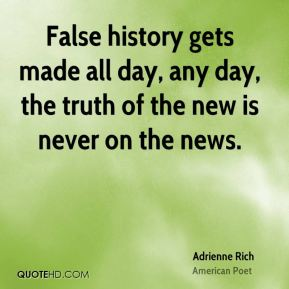 Adrienne Rich - False history gets made all day, any day, the truth of the new is never on the news.