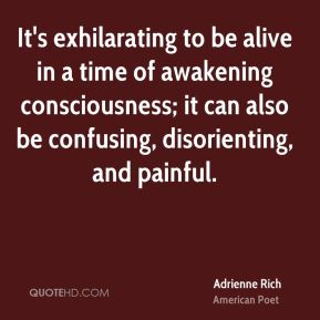 It's exhilarating to be alive in a time of awakening consciousness; it can also be confusing, disorienting, and painful.