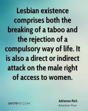 Adrienne Rich - Lesbian existence comprises both the breaking of a taboo and the rejection of a compulsory way of life. It is also a direct or indirect attack on the male right of access to women.