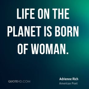 Life on the planet is born of woman.