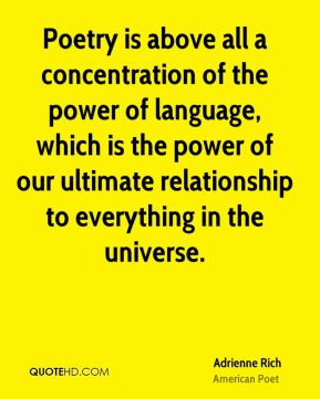 Poetry is above all a concentration of the power of language, which is the power of our ultimate relationship to everything in the universe.