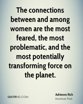 The connections between and among women are the most feared, the most problematic, and the most potentially transforming force on the planet.