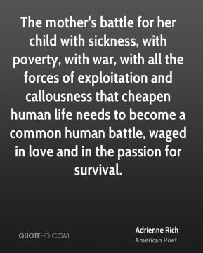 Adrienne Rich - The mother's battle for her child with sickness, with poverty, with war, with all the forces of exploitation and callousness that cheapen human life needs to become a common human battle, waged in love and in the passion for survival.