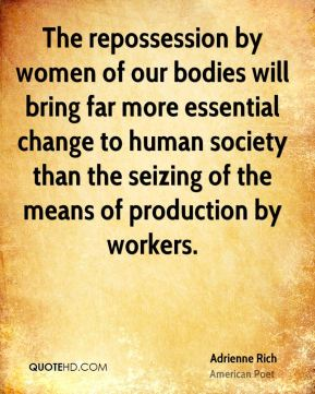 The repossession by women of our bodies will bring far more essential change to human society than the seizing of the means of production by workers.