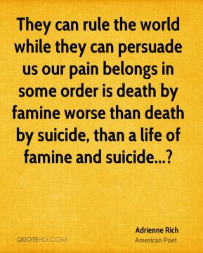 Adrienne Rich - They can rule the world while they can persuade us our pain belongs in some order is death by famine worse than death by suicide, than a life of famine and suicide...?
