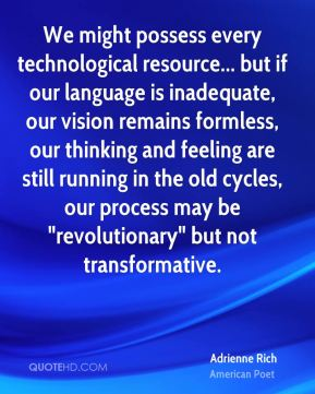 """Adrienne Rich - We might possess every technological resource... but if our language is inadequate, our vision remains formless, our thinking and feeling are still running in the old cycles, our process may be """"revolutionary"""" but not transformative."""
