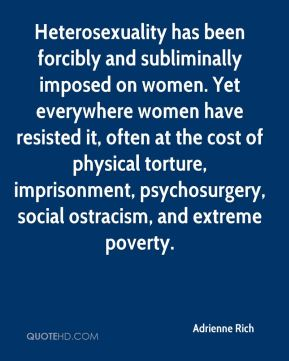 Heterosexuality has been forcibly and subliminally imposed on women. Yet everywhere women have resisted it, often at the cost of physical torture, imprisonment, psychosurgery, social ostracism, and extreme poverty.