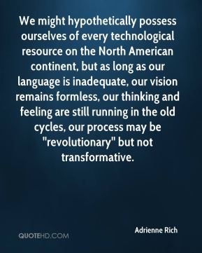 Adrienne Rich - We might hypothetically possess ourselves of every technological resource on the North American continent, but as long as our language is inadequate, our vision remains formless, our thinking and feeling are still running in the old cycles, our process may be ''revolutionary'' but not transformative.