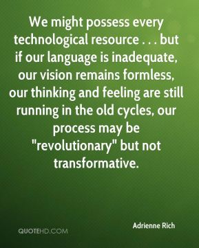 "Adrienne Rich - We might possess every technological resource . . . but if our language is inadequate, our vision remains formless, our thinking and feeling are still running in the old cycles, our process may be ""revolutionary"" but not transformative."