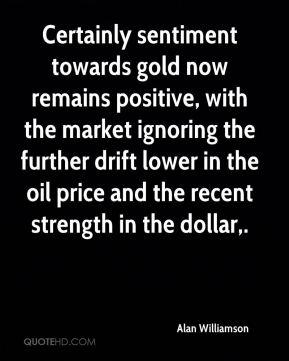 Alan Williamson - Certainly sentiment towards gold now remains positive, with the market ignoring the further drift lower in the oil price and the recent strength in the dollar.
