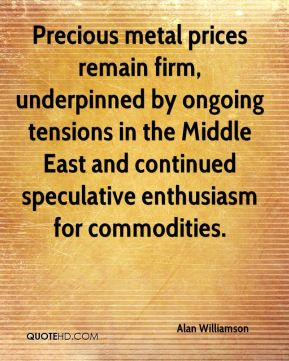 Precious metal prices remain firm, underpinned by ongoing tensions in the Middle East and continued speculative enthusiasm for commodities.