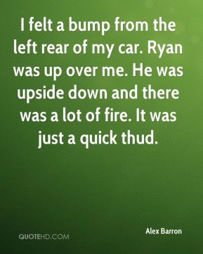 Alex Barron - I felt a bump from the left rear of my car. Ryan was up over me. He was upside down and there was a lot of fire. It was just a quick thud.