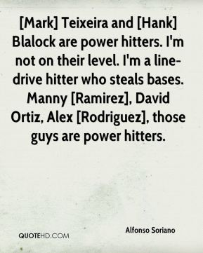 Alfonso Soriano - [Mark] Teixeira and [Hank] Blalock are power hitters. I'm not on their level. I'm a line-drive hitter who steals bases. Manny [Ramirez], David Ortiz, Alex [Rodriguez], those guys are power hitters.