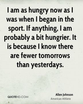I am as hungry now as I was when I began in the sport. If anything, I am probably a bit hungrier. It is because I know there are fewer tomorrows than yesterdays.