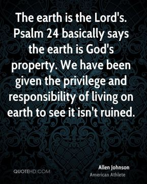The earth is the Lord's. Psalm 24 basically says the earth is God's property. We have been given the privilege and responsibility of living on earth to see it isn't ruined.