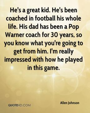 He's a great kid. He's been coached in football his whole life. His dad has been a Pop Warner coach for 30 years, so you know what you're going to get from him. I'm really impressed with how he played in this game.
