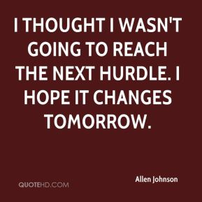 I thought I wasn't going to reach the next hurdle. I hope it changes tomorrow.