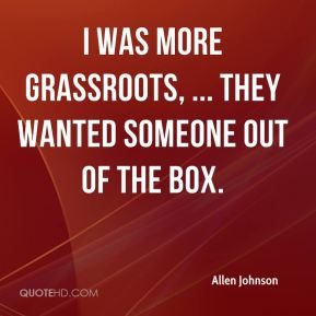 Allen Johnson - I was more grassroots, ... They wanted someone out of the box.