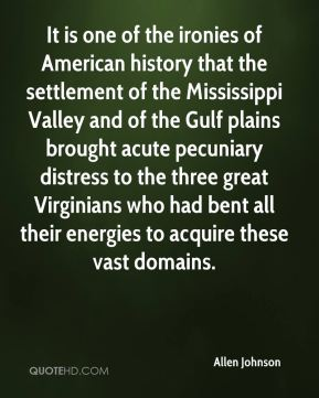 It is one of the ironies of American history that the settlement of the Mississippi Valley and of the Gulf plains brought acute pecuniary distress to the three great Virginians who had bent all their energies to acquire these vast domains.