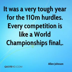 Allen Johnson - It was a very tough year for the 110m hurdles. Every competition is like a World Championships final.