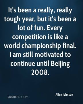 It's been a really, really tough year, but it's been a lot of fun. Every competition is like a world championship final. I am still motivated to continue until Beijing 2008.