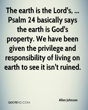 The earth is the Lord's, ... Psalm 24 basically says the earth is God's property. We have been given the privilege and responsibility of living on earth to see it isn't ruined.