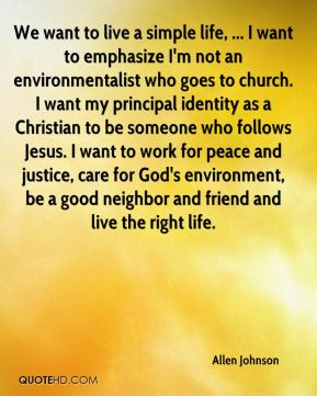 We want to live a simple life, ... I want to emphasize I'm not an environmentalist who goes to church. I want my principal identity as a Christian to be someone who follows Jesus. I want to work for peace and justice, care for God's environment, be a good neighbor and friend and live the right life.