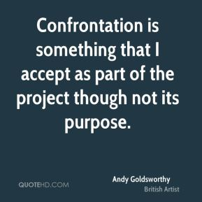 Confrontation is something that I accept as part of the project though not its purpose.
