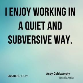 Andy Goldsworthy - I enjoy working in a quiet and subversive way.