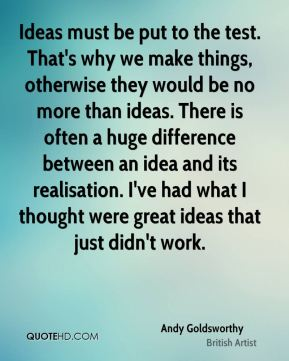 Ideas must be put to the test. That's why we make things, otherwise they would be no more than ideas. There is often a huge difference between an idea and its realisation. I've had what I thought were great ideas that just didn't work.