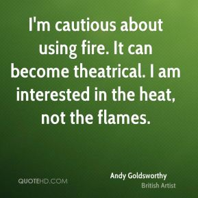 I'm cautious about using fire. It can become theatrical. I am interested in the heat, not the flames.