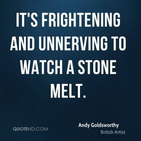 It's frightening and unnerving to watch a stone melt.