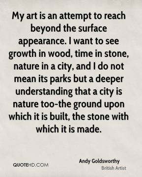 My art is an attempt to reach beyond the surface appearance. I want to see growth in wood, time in stone, nature in a city, and I do not mean its parks but a deeper understanding that a city is nature too-the ground upon which it is built, the stone with which it is made.