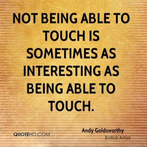 Not being able to touch is sometimes as interesting as being able to touch.