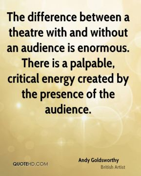 The difference between a theatre with and without an audience is enormous. There is a palpable, critical energy created by the presence of the audience.