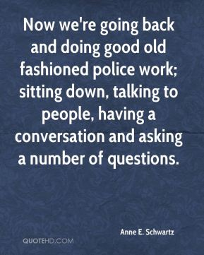 Anne E. Schwartz - Now we're going back and doing good old fashioned police work; sitting down, talking to people, having a conversation and asking a number of questions.