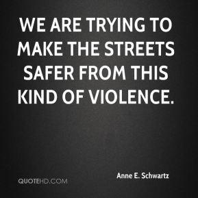 We are trying to make the streets safer from this kind of violence.