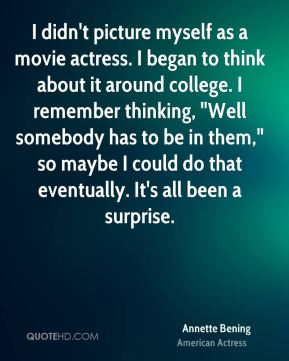 "I didn't picture myself as a movie actress. I began to think about it around college. I remember thinking, ""Well somebody has to be in them,"" so maybe I could do that eventually. It's all been a surprise."