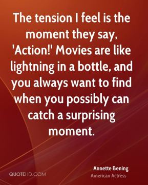 Annette Bening - The tension I feel is the moment they say, 'Action!' Movies are like lightning in a bottle, and you always want to find when you possibly can catch a surprising moment.