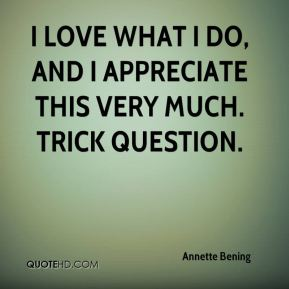 I love what I do, and I appreciate this very much. Trick question.