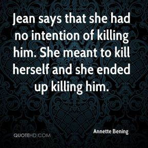 Annette Bening - Jean says that she had no intention of killing him. She meant to kill herself and she ended up killing him.