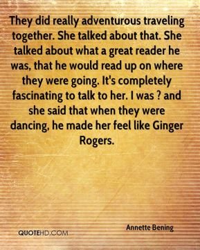 They did really adventurous traveling together. She talked about that. She talked about what a great reader he was, that he would read up on where they were going. It's completely fascinating to talk to her. I was ? and she said that when they were dancing, he made her feel like Ginger Rogers.